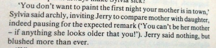Excerpt: 'You don't want to paint the first night your mother is in town,' Sylvia said archly, inviting Jerry to compare mother with daughter, indeed pausing for the expected remark ('You can't be her mother – if anything she looks older that [sic] you!') Jerry said nothing, but blushed more than ever.