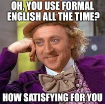 Condescending Wonka meme, with text: 'Oh, you use formal English all the time? How satisfying for you'