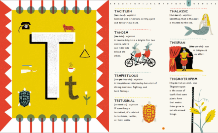 Two pages from the book. On the left is a giant letter T, in white on a yellow background with red and white border. Around the T are small drawings of a telephone, tiger, triangle, tulip, tea cup, tortoise, and toothbrush and toothpaste. On the right are various words, defined: taciturn, tandem, tempestuous, testudinal, thalassic, thespian, and thigmotropism. These are accompanied by illustrations: two rabbits on a tandem, a tortoise, a mermaid, a Shakespearean actor on a stage, and a flower with tendrils wrapping around a stake.