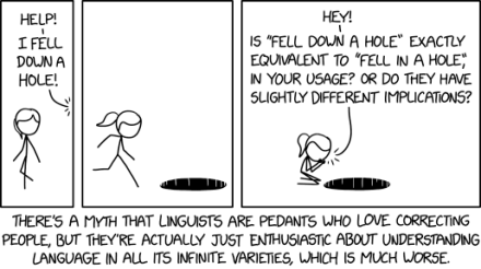 """xkcd cartoon with three frames and a long caption. Frame 1: A stick figure of a woman (blonde hair, ponytail, no other details) is walking and turns around when she hears a voice call out: 'Help! I fell down a hole!' Frame 2: She runs to the hole. Frame 3: Kneeling at the hole, she puts her hands to her mouth and calls down: 'Hey! Is """"fell down a hole"""" exactly equivalent to """"fell in a hole"""" in your usage? Or do they have slightly different implications?' Caption: 'There's a myth that linguists are pedants who love correcting people, but they're actually just enthusiastic about understanding language in all its infinite varieties, which is much worse.'"""